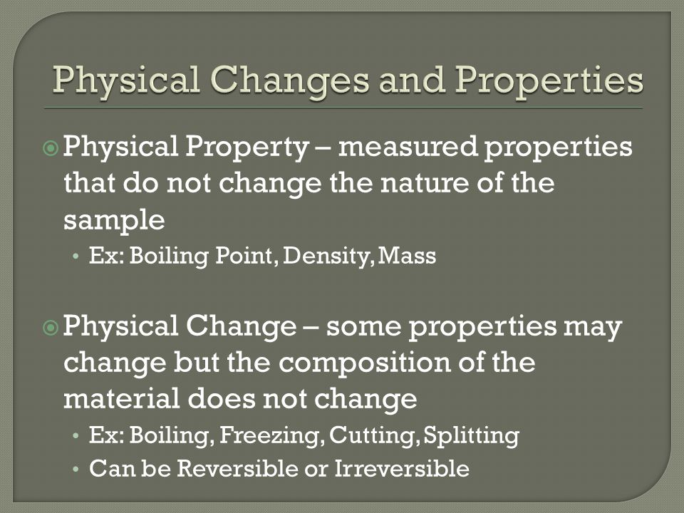  Physical Property – measured properties that do not change the nature of the sample Ex: Boiling Point, Density, Mass  Physical Change – some properties may change but the composition of the material does not change Ex: Boiling, Freezing, Cutting, Splitting Can be Reversible or Irreversible