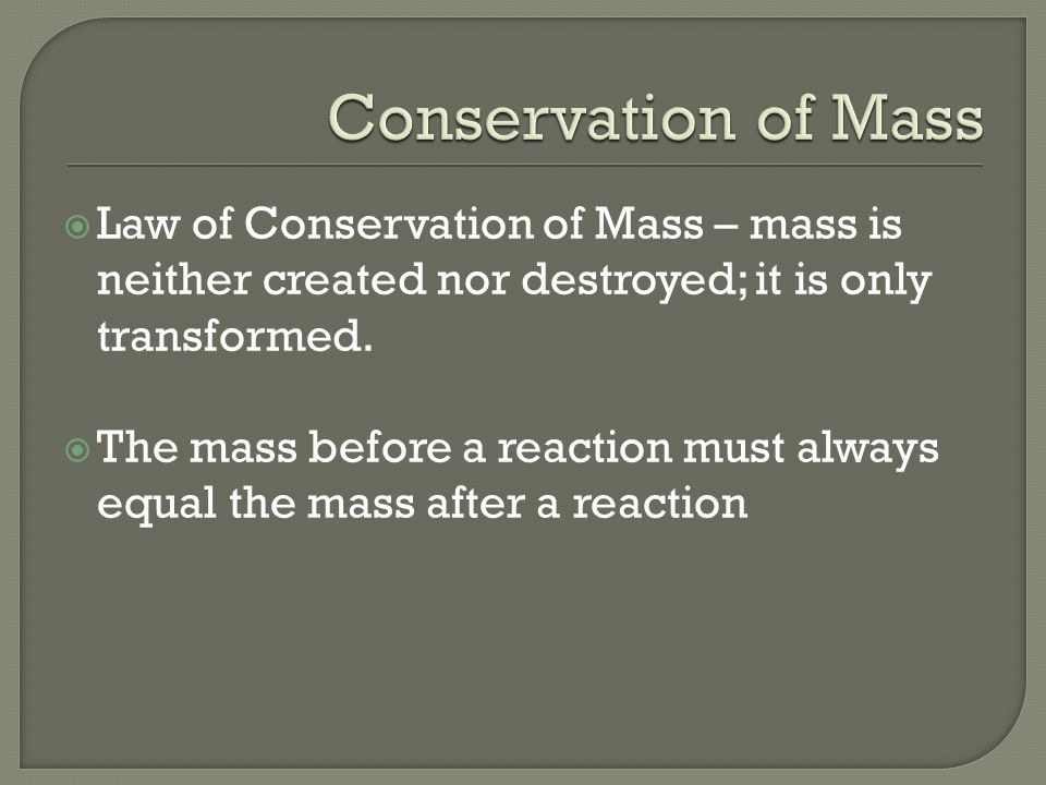  Law of Conservation of Mass – mass is neither created nor destroyed; it is only transformed.