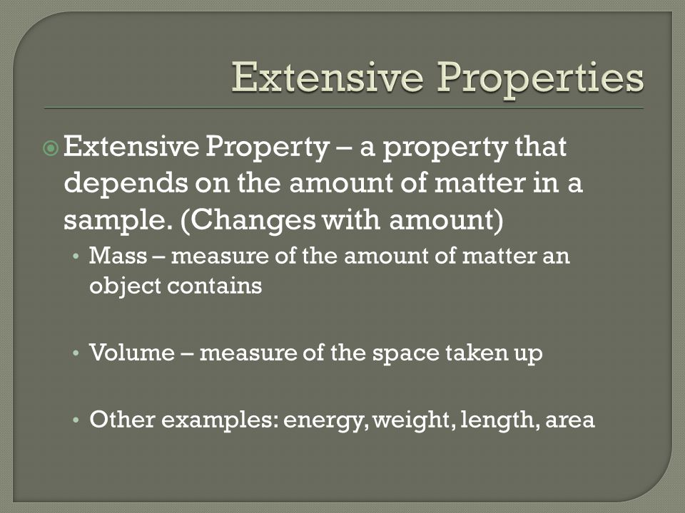  Extensive Property – a property that depends on the amount of matter in a sample.