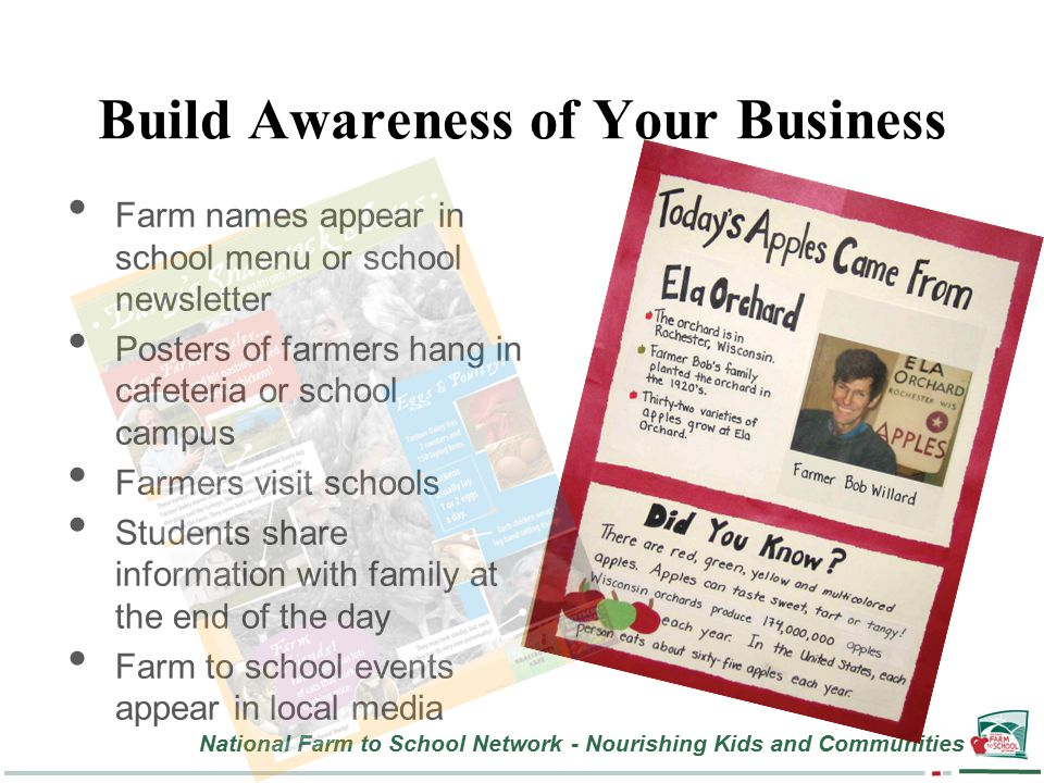 National Farm to School Network - Nourishing Kids and Communities Build Awareness of Your Business Farm names appear in school menu or school newsletter Posters of farmers hang in cafeteria or school campus Farmers visit schools Students share information with family at the end of the day Farm to school events appear in local media