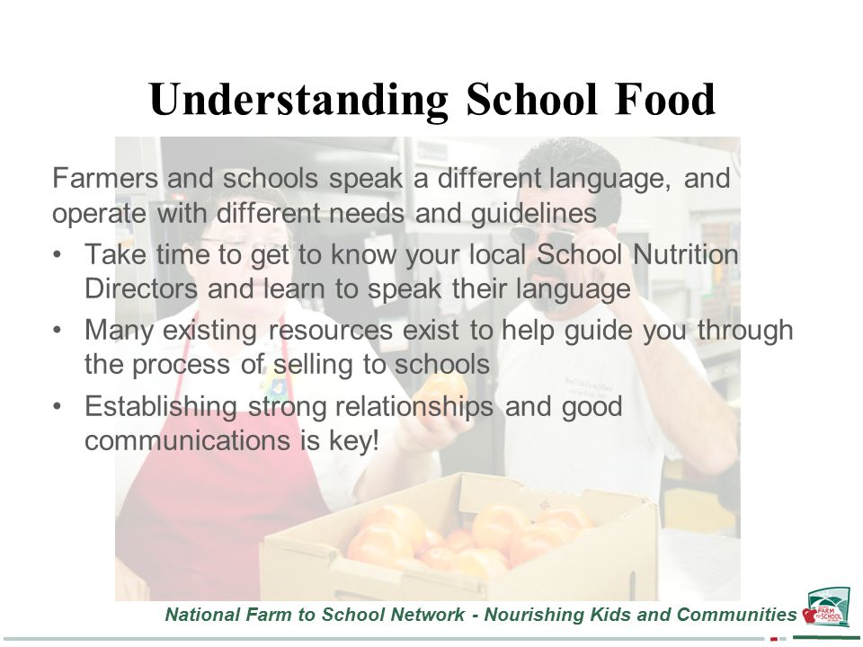 National Farm to School Network - Nourishing Kids and Communities Understanding School Food Farmers and schools speak a different language, and operate with different needs and guidelines Take time to get to know your local School Nutrition Directors and learn to speak their language Many existing resources exist to help guide you through the process of selling to schools Establishing strong relationships and good communications is key!