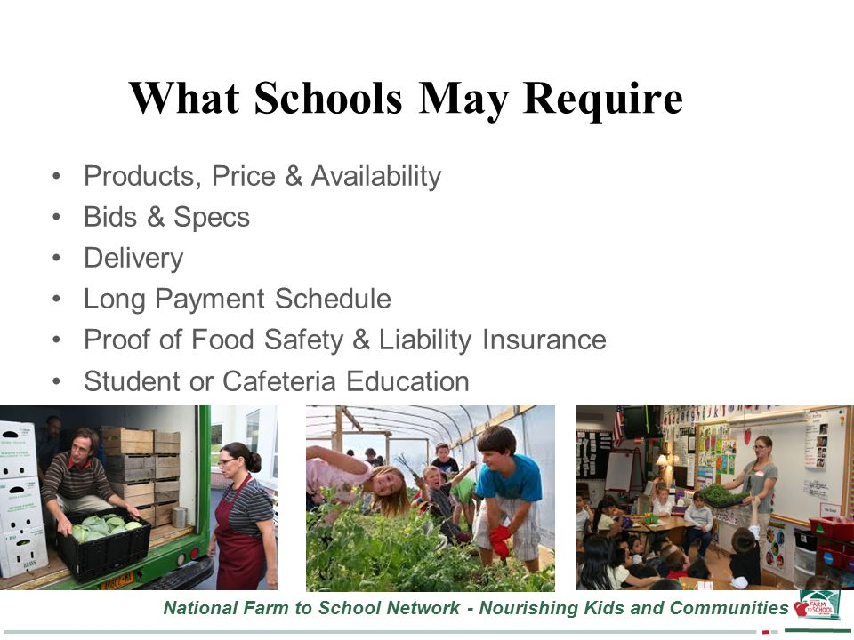 National Farm to School Network - Nourishing Kids and Communities What Schools May Require Products, Price & Availability Bids & Specs Delivery Long Payment Schedule Proof of Food Safety & Liability Insurance Student or Cafeteria Education