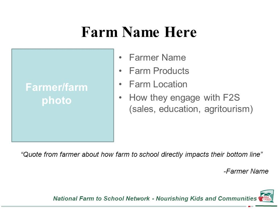National Farm to School Network - Nourishing Kids and Communities Farm Name Here Farmer Name Farm Products Farm Location How they engage with F2S (sales, education, agritourism) Farmer/farm photo Quote from farmer about how farm to school directly impacts their bottom line -Farmer Name