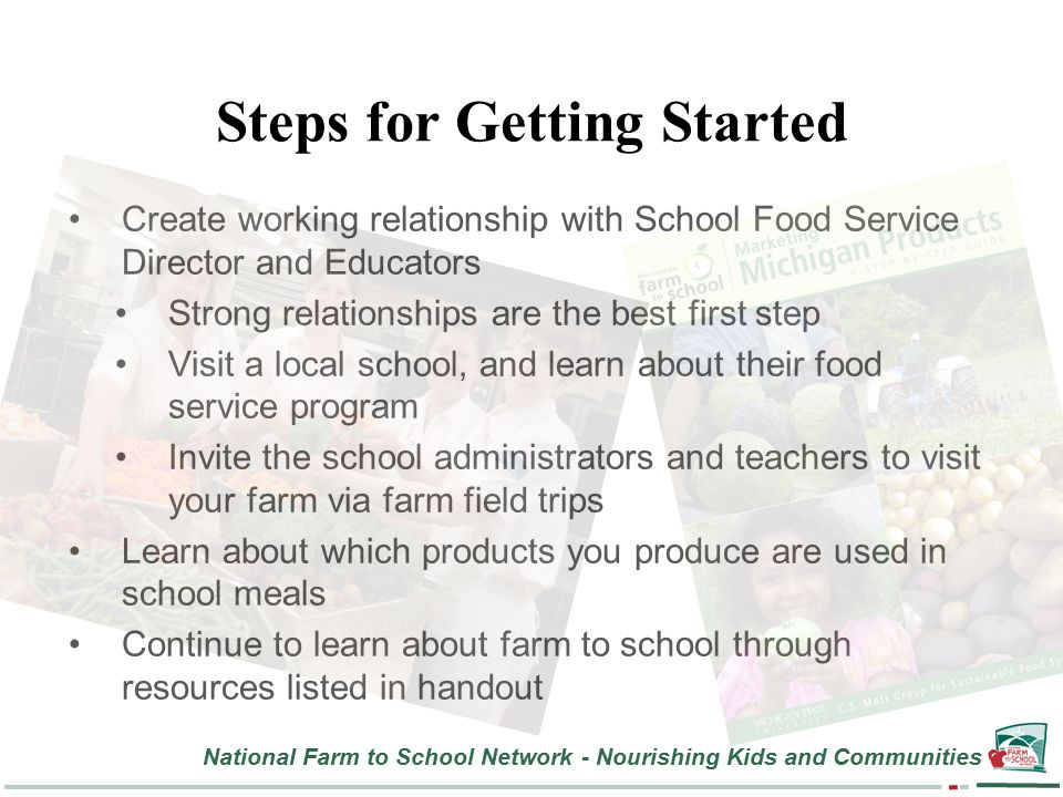 National Farm to School Network - Nourishing Kids and Communities Steps for Getting Started Create working relationship with School Food Service Director and Educators Strong relationships are the best first step Visit a local school, and learn about their food service program Invite the school administrators and teachers to visit your farm via farm field trips Learn about which products you produce are used in school meals Continue to learn about farm to school through resources listed in handout