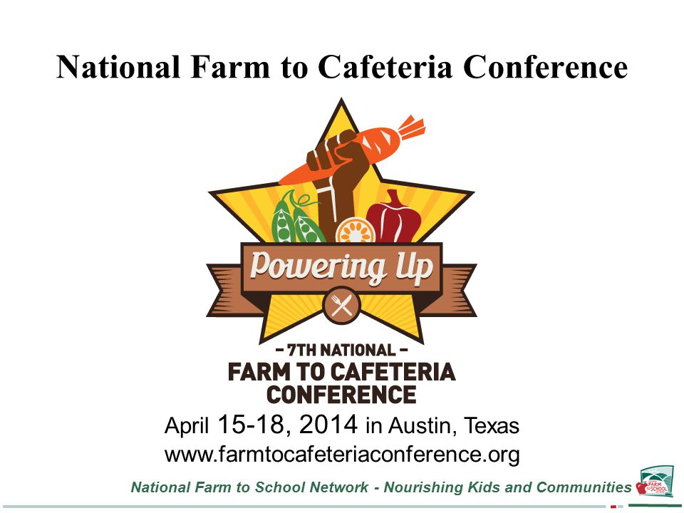 National Farm to School Network - Nourishing Kids and Communities National Farm to Cafeteria Conference April 15-18, 2014 in Austin, Texas www.farmtocafeteriaconference.org