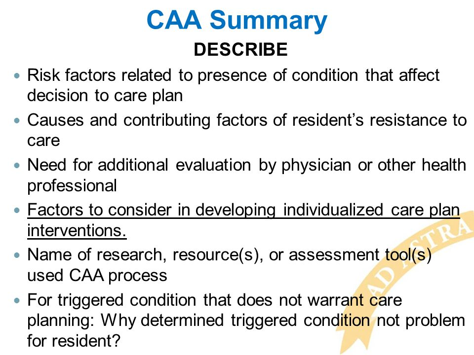 CAA Summary DESCRIBE Risk factors related to presence of condition that affect decision to care plan Causes and contributing factors of resident's res