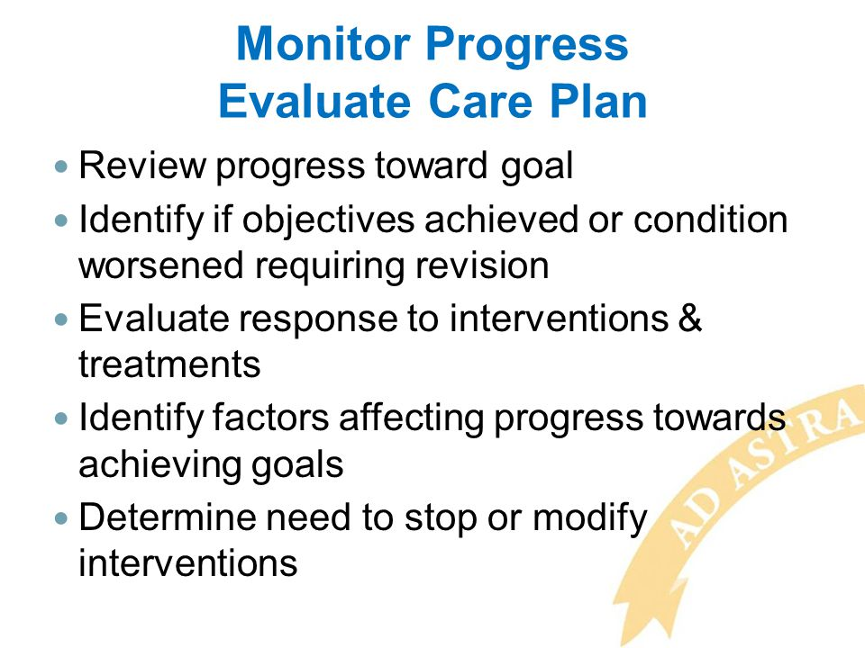 Review progress toward goal Identify if objectives achieved or condition worsened requiring revision Evaluate response to interventions & treatments I