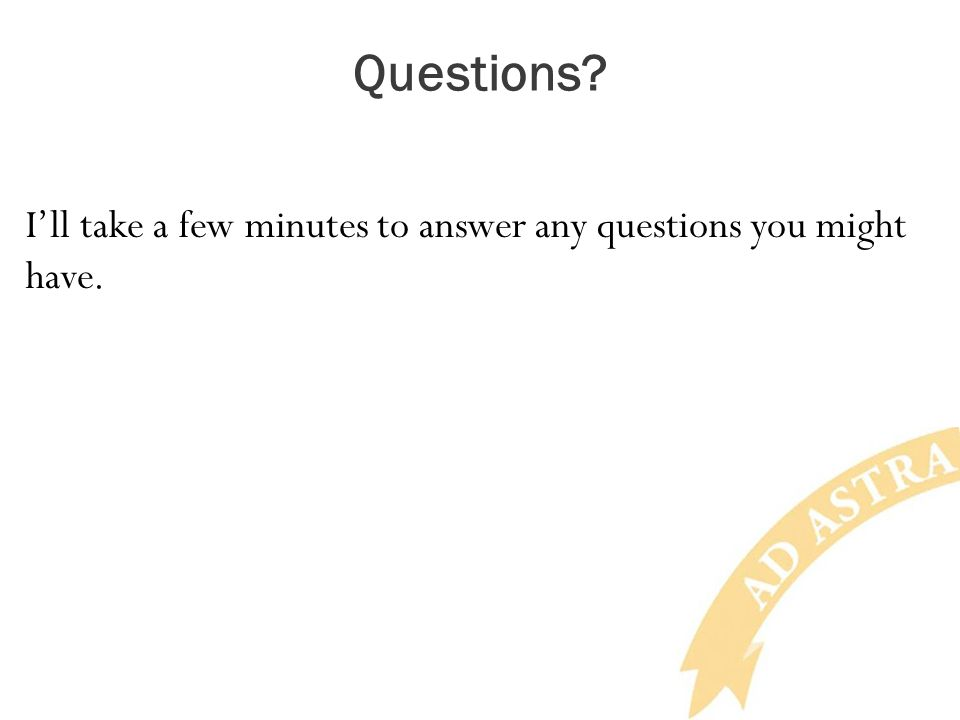 Questions? I'll take a few minutes to answer any questions you might have.