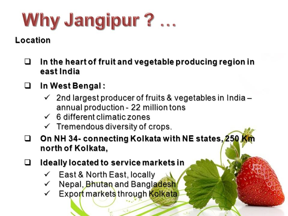 Location  In the heart of fruit and vegetable producing region in east India  In West Bengal : 2nd largest producer of fruits & vegetables in India – annual production - 22 million tons 2nd largest producer of fruits & vegetables in India – annual production - 22 million tons 6 different climatic zones 6 different climatic zones Tremendous diversity of crops.
