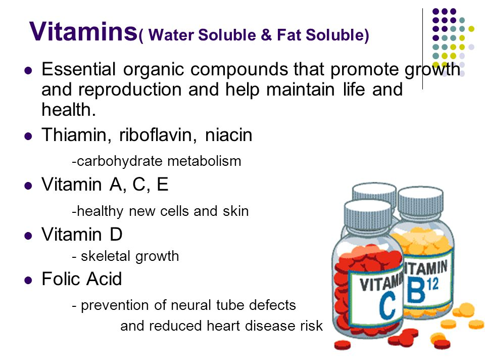 Vitamins ( Water Soluble & Fat Soluble) Essential organic compounds that promote growth and reproduction and help maintain life and health.
