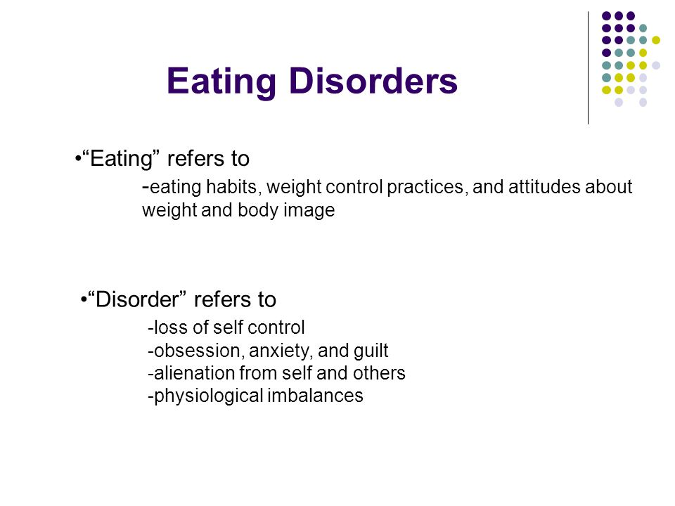 Eating Disorders Eating refers to - eating habits, weight control practices, and attitudes about weight and body image Disorder refers to -loss of self control -obsession, anxiety, and guilt -alienation from self and others -physiological imbalances