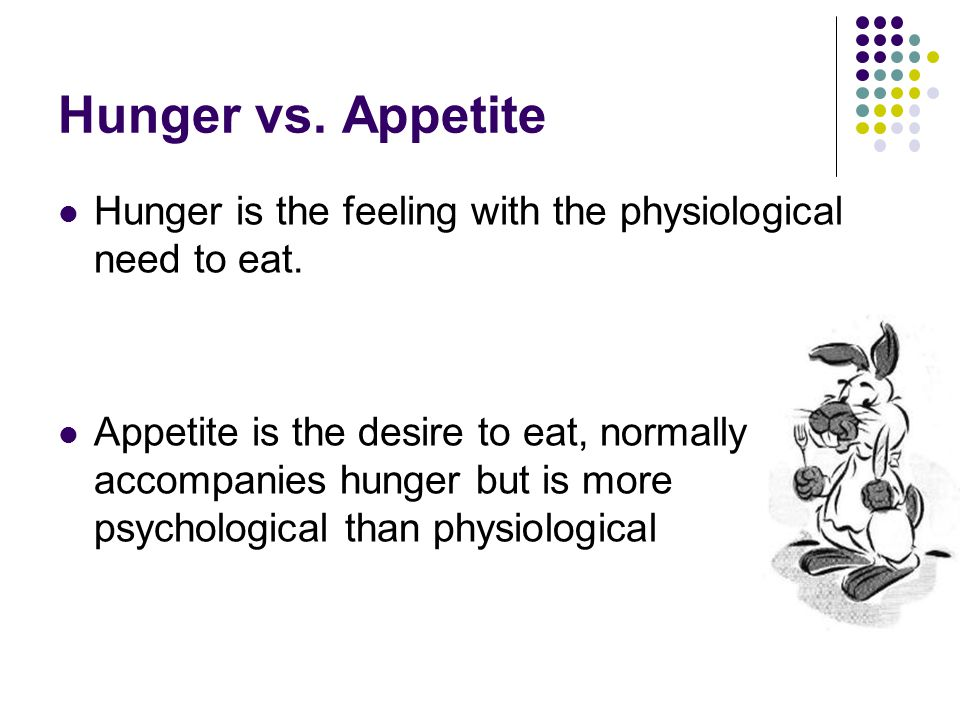 Hunger vs.Appetite Hunger is the feeling with the physiological need to eat.