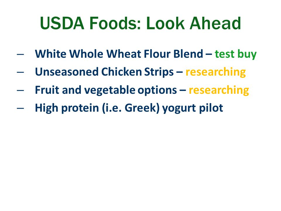 – White Whole Wheat Flour Blend – test buy – Unseasoned Chicken Strips – researching – Fruit and vegetable options – researching – High protein (i.e.