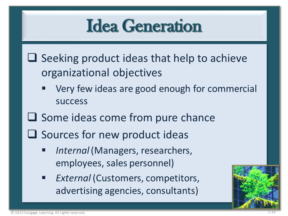 1-16  Seeking product ideas that help to achieve organizational objectives  Very few ideas are good enough for commercial success  Some ideas come from pure chance  Sources for new product ideas  Internal (Managers, researchers, employees, sales personnel)  External (Customers, competitors, advertising agencies, consultants) © 2013 Cengage Learning.