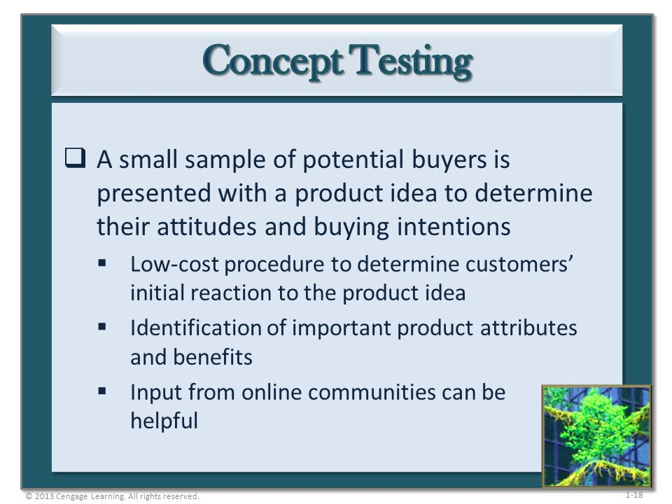 1-18  A small sample of potential buyers is presented with a product idea to determine their attitudes and buying intentions  Low-cost procedure to determine customers' initial reaction to the product idea  Identification of important product attributes and benefits  Input from online communities can be helpful © 2013 Cengage Learning.