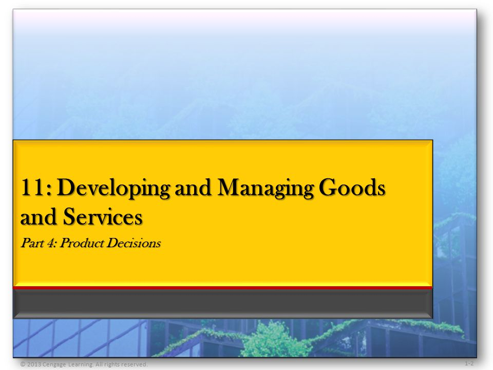 1-2 11: Developing and Managing Goods and Services Part 4: Product Decisions © 2013 Cengage Learning.