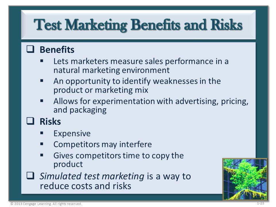 1-23  Benefits  Lets marketers measure sales performance in a natural marketing environment  An opportunity to identify weaknesses in the product or marketing mix  Allows for experimentation with advertising, pricing, and packaging  Risks  Expensive  Competitors may interfere  Gives competitors time to copy the product  Simulated test marketing is a way to reduce costs and risks © 2013 Cengage Learning.