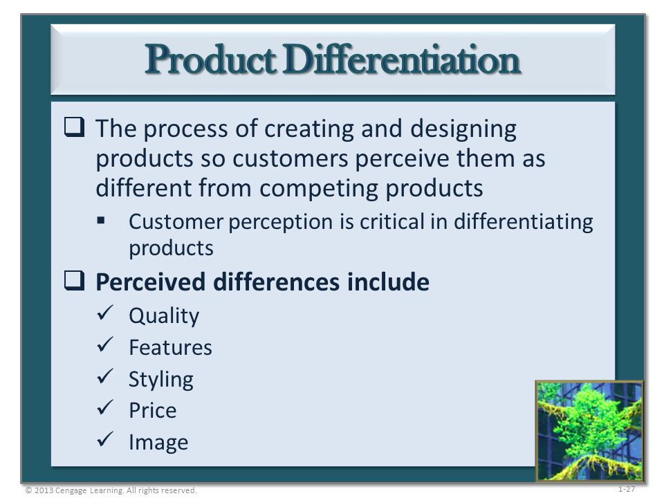 1-27  The process of creating and designing products so customers perceive them as different from competing products  Customer perception is critical in differentiating products  Perceived differences include Quality Features Styling Price Image © 2013 Cengage Learning.