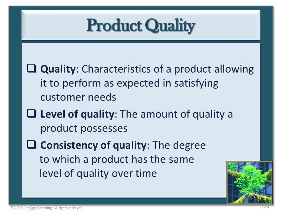 1-28  Quality: Characteristics of a product allowing it to perform as expected in satisfying customer needs  Level of quality: The amount of quality a product possesses  Consistency of quality: The degree to which a product has the same level of quality over time © 2013 Cengage Learning.