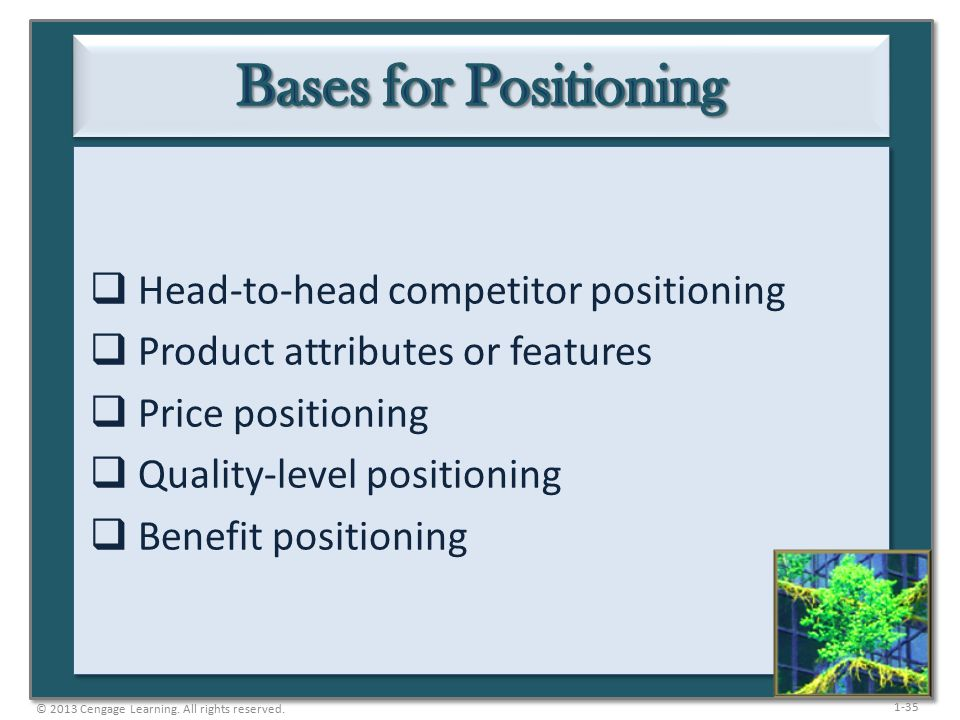 1-35  Head-to-head competitor positioning  Product attributes or features  Price positioning  Quality-level positioning  Benefit positioning © 2013 Cengage Learning.