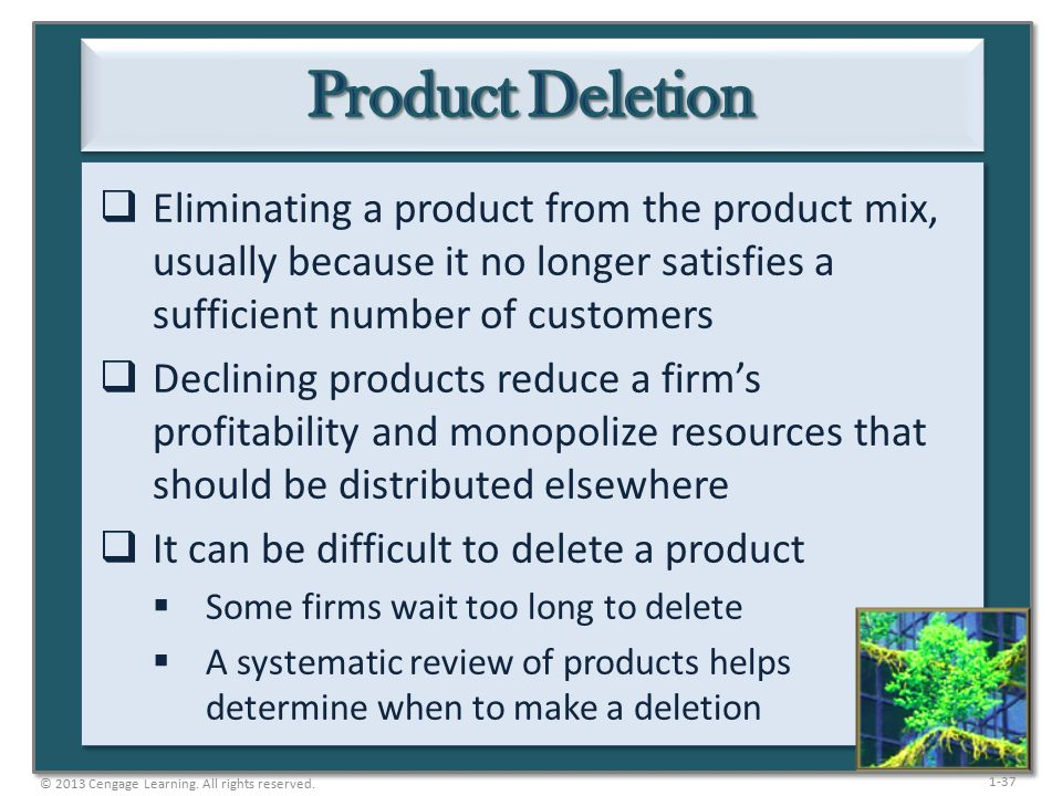 1-37  Eliminating a product from the product mix, usually because it no longer satisfies a sufficient number of customers  Declining products reduce a firm's profitability and monopolize resources that should be distributed elsewhere  It can be difficult to delete a product  Some firms wait too long to delete  A systematic review of products helps determine when to make a deletion © 2013 Cengage Learning.