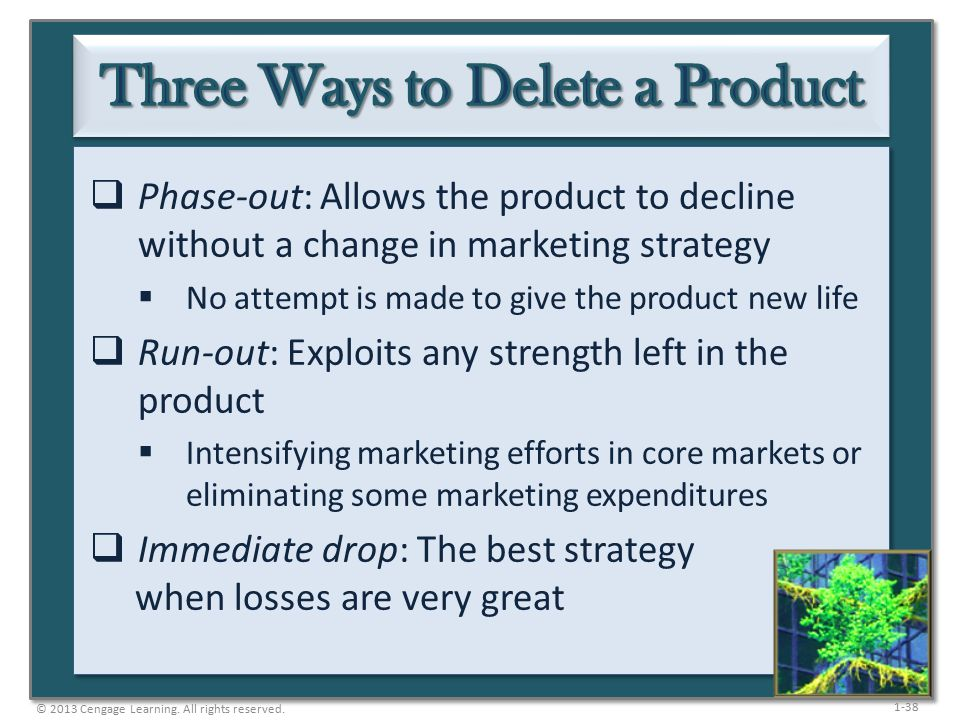 1-38  Phase-out: Allows the product to decline without a change in marketing strategy  No attempt is made to give the product new life  Run-out: Exploits any strength left in the product  Intensifying marketing efforts in core markets or eliminating some marketing expenditures  Immediate drop: The best strategy when losses are very great © 2013 Cengage Learning.
