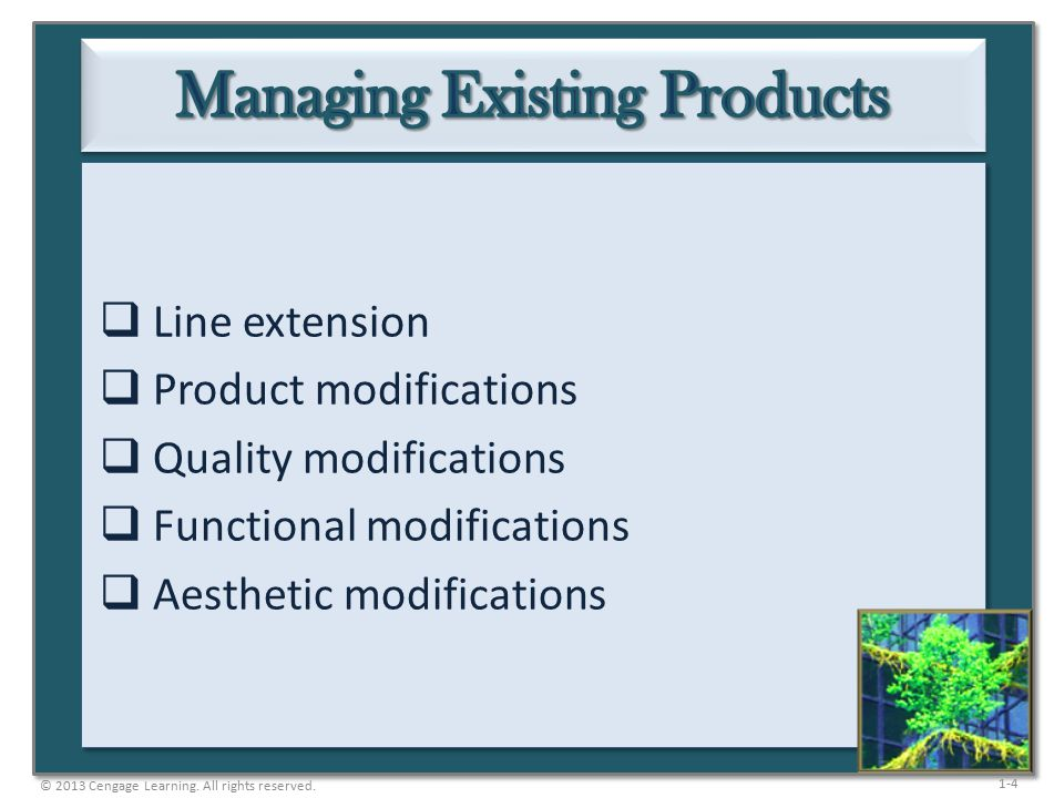 1-5  The development of a product closely related to existing products in the line, but designed specifically to meet different customer needs  Many new products are really line extensions  Are less expensive, lower-risk, and more common than totally new products  Downside is that unpopular line extensions may result in negative evaluation of the core product © 2013 Cengage Learning.