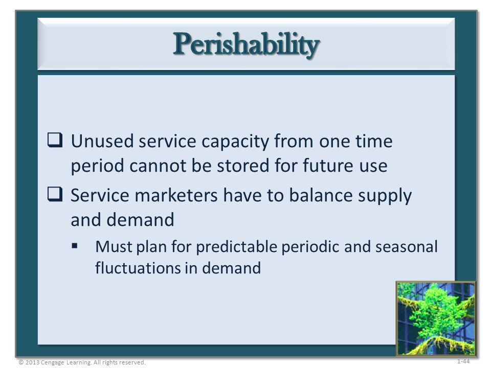 1-44  Unused service capacity from one time period cannot be stored for future use  Service marketers have to balance supply and demand  Must plan for predictable periodic and seasonal fluctuations in demand © 2013 Cengage Learning.