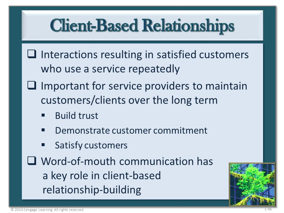 1-46  Interactions resulting in satisfied customers who use a service repeatedly  Important for service providers to maintain customers/clients over the long term  Build trust  Demonstrate customer commitment  Satisfy customers  Word-of-mouth communication has a key role in client-based relationship-building © 2013 Cengage Learning.