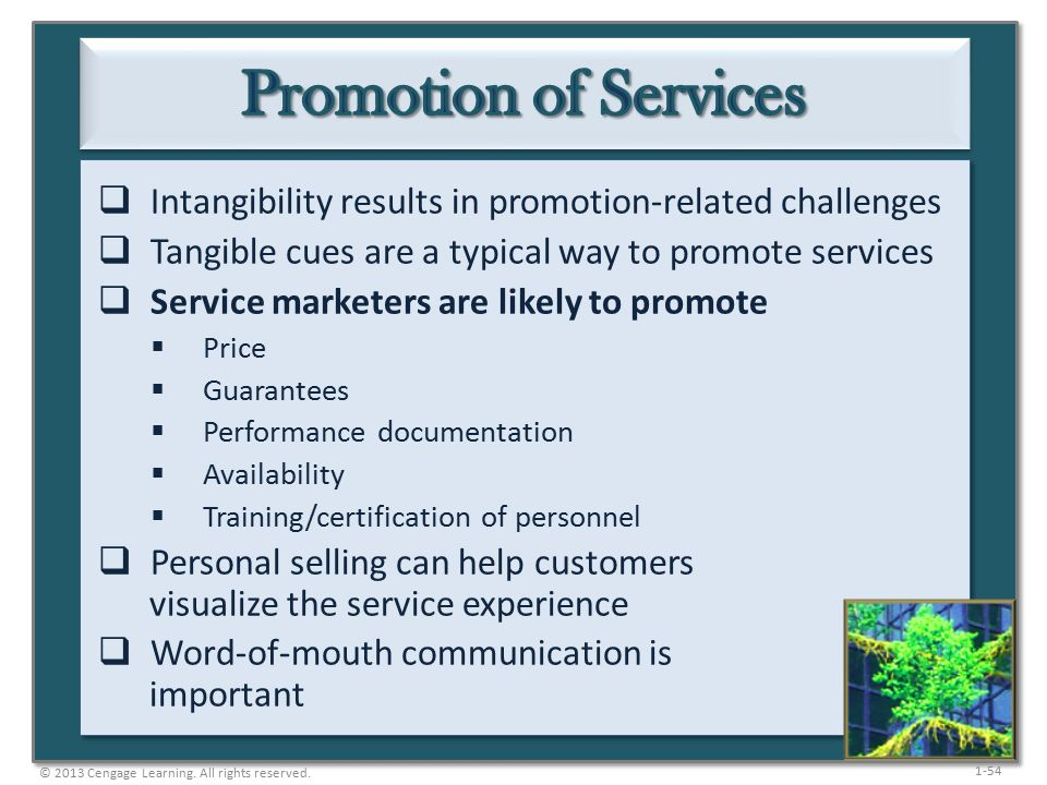 1-54  Intangibility results in promotion-related challenges  Tangible cues are a typical way to promote services  Service marketers are likely to promote  Price  Guarantees  Performance documentation  Availability  Training/certification of personnel  Personal selling can help customers visualize the service experience  Word-of-mouth communication is important © 2013 Cengage Learning.