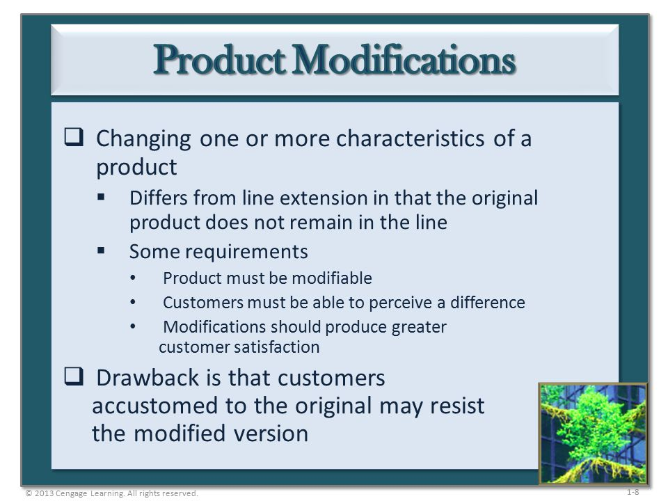 1-9  Changes related to a product's dependability and durability  Reducing a product's quality allows for a lower price and is appealing to a new target market  Higher quality allows a company to charge a higher price, build loyalty, and reduce price sensitivity  Some firms look for ways to increase quality while cutting costs © 2013 Cengage Learning.