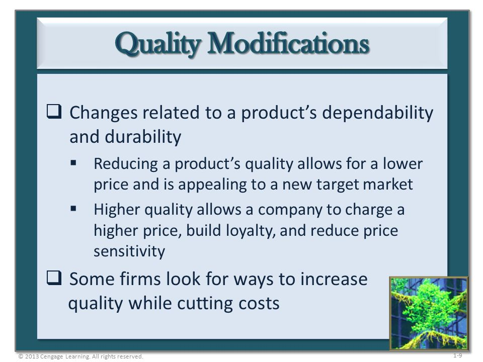 1-9  Changes related to a product's dependability and durability  Reducing a product's quality allows for a lower price and is appealing to a new target market  Higher quality allows a company to charge a higher price, build loyalty, and reduce price sensitivity  Some firms look for ways to increase quality while cutting costs © 2013 Cengage Learning.
