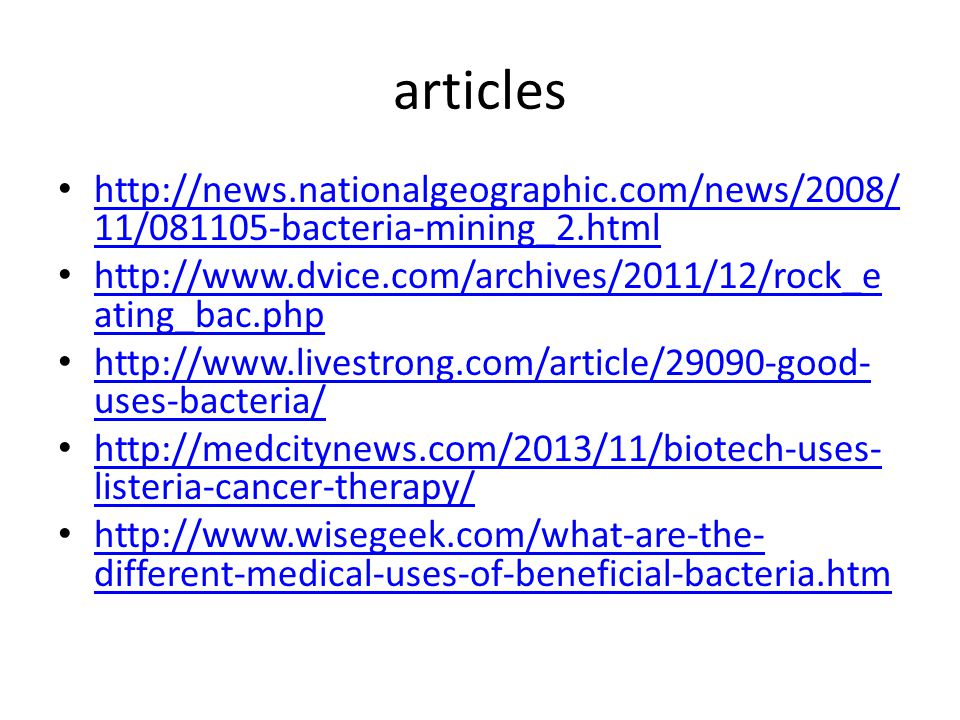 articles http://news.nationalgeographic.com/news/2008/ 11/081105-bacteria-mining_2.html http://news.nationalgeographic.com/news/2008/ 11/081105-bacteria-mining_2.html http://www.dvice.com/archives/2011/12/rock_e ating_bac.php http://www.dvice.com/archives/2011/12/rock_e ating_bac.php http://www.livestrong.com/article/29090-good- uses-bacteria/ http://www.livestrong.com/article/29090-good- uses-bacteria/ http://medcitynews.com/2013/11/biotech-uses- listeria-cancer-therapy/ http://medcitynews.com/2013/11/biotech-uses- listeria-cancer-therapy/ http://www.wisegeek.com/what-are-the- different-medical-uses-of-beneficial-bacteria.htm http://www.wisegeek.com/what-are-the- different-medical-uses-of-beneficial-bacteria.htm