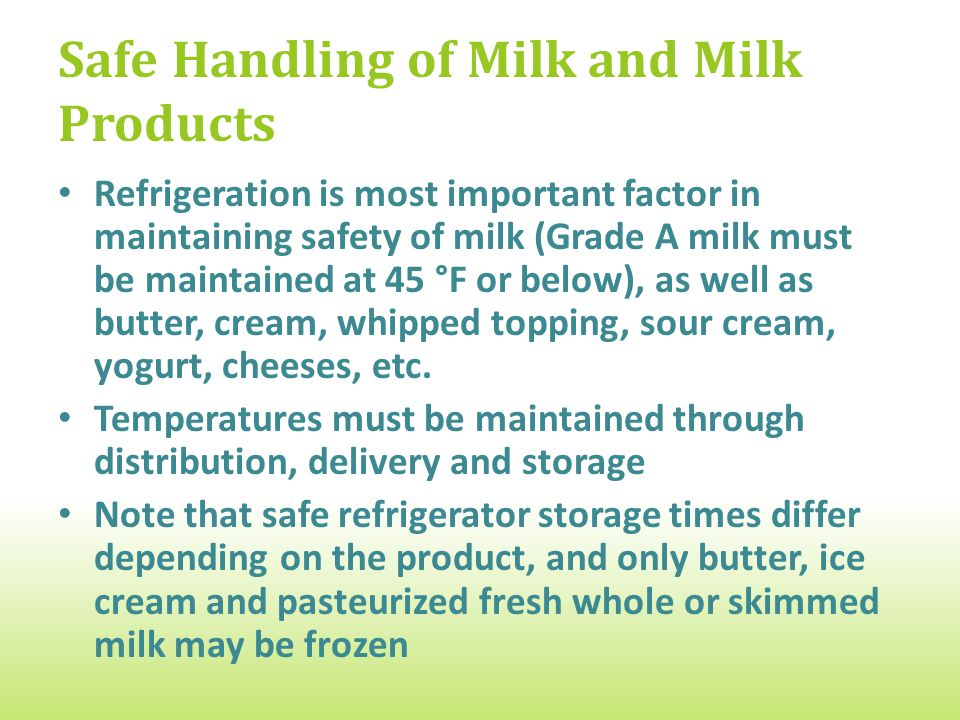 Safe Handling of Milk and Milk Products Refrigeration is most important factor in maintaining safety of milk (Grade A milk must be maintained at 45 °F or below), as well as butter, cream, whipped topping, sour cream, yogurt, cheeses, etc.