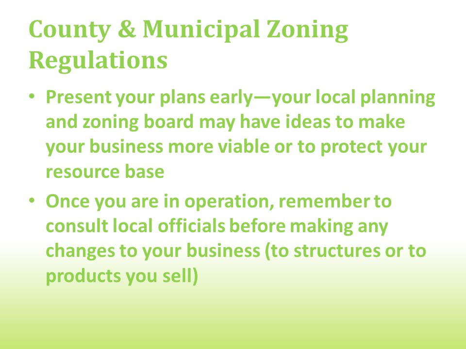 County & Municipal Zoning Regulations Present your plans early―your local planning and zoning board may have ideas to make your business more viable or to protect your resource base Once you are in operation, remember to consult local officials before making any changes to your business (to structures or to products you sell)