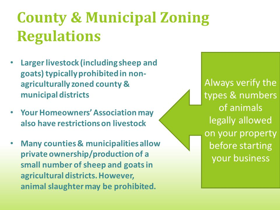County & Municipal Zoning Regulations Larger livestock (including sheep and goats) typically prohibited in non- agriculturally zoned county & municipal districts Your Homeowners' Association may also have restrictions on livestock Many counties & municipalities allow private ownership/production of a small number of sheep and goats in agricultural districts.