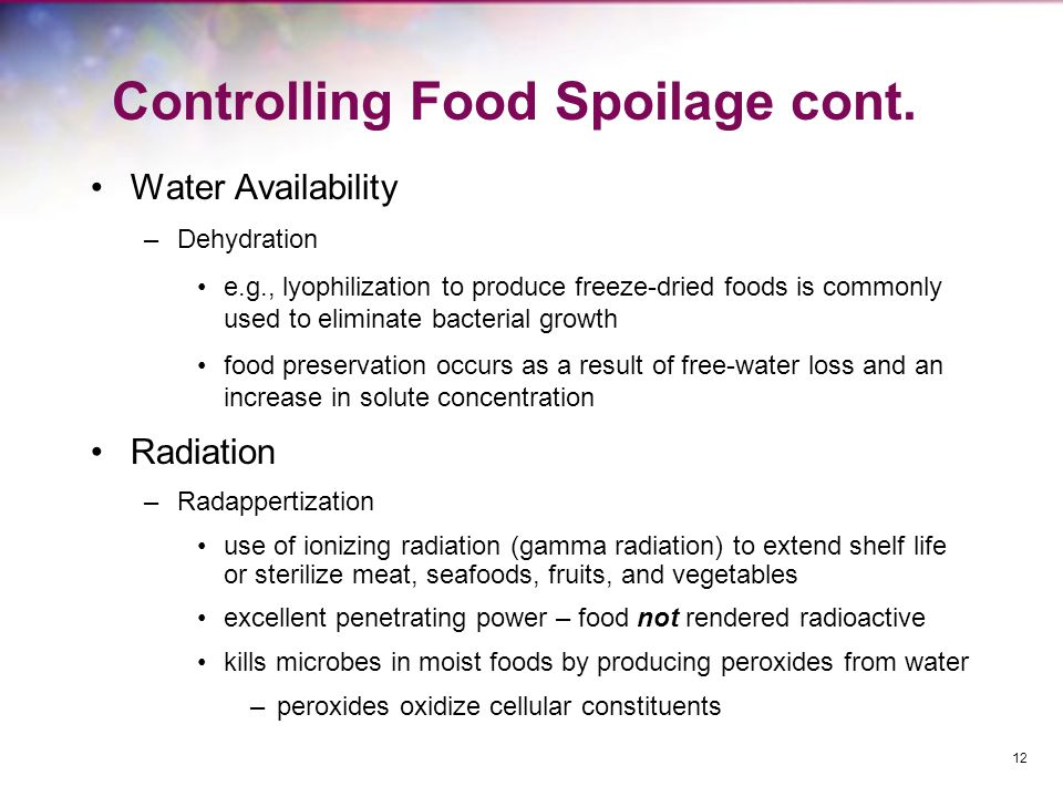 Controlling Food Spoilage cont. Water Availability –Dehydration e.g., lyophilization to produce freeze-dried foods is commonly used to eliminate bacte
