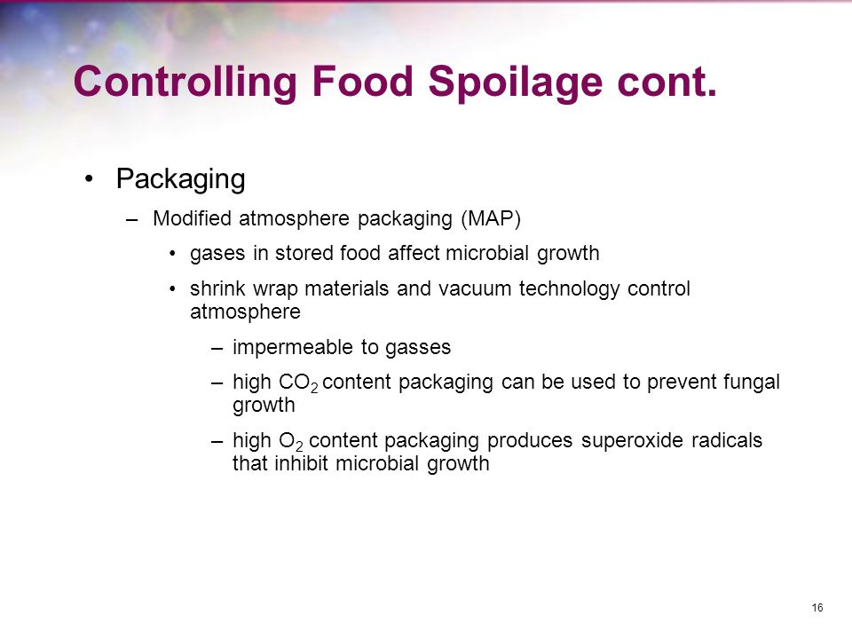 Controlling Food Spoilage cont. Packaging –Modified atmosphere packaging (MAP) gases in stored food affect microbial growth shrink wrap materials and