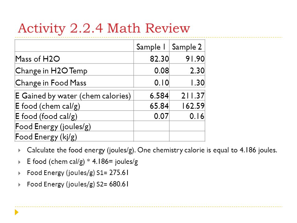 Activity 2.2.4 Math Review  Calculate the food energy (joules/g). One chemistry calorie is equal to 4.186 joules.  E food (chem cal/g) * 4.186= joul