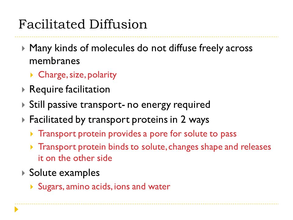  Many kinds of molecules do not diffuse freely across membranes  Charge, size, polarity  Require facilitation  Still passive transport- no energy
