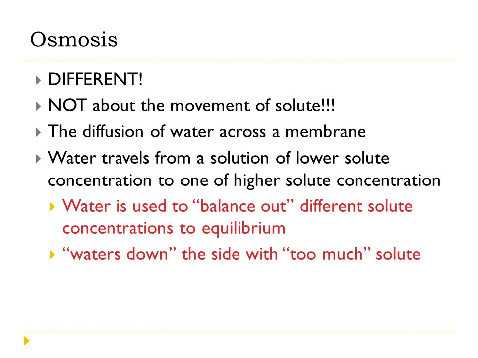  DIFFERENT!  NOT about the movement of solute!!!  The diffusion of water across a membrane  Water travels from a solution of lower solute concentr