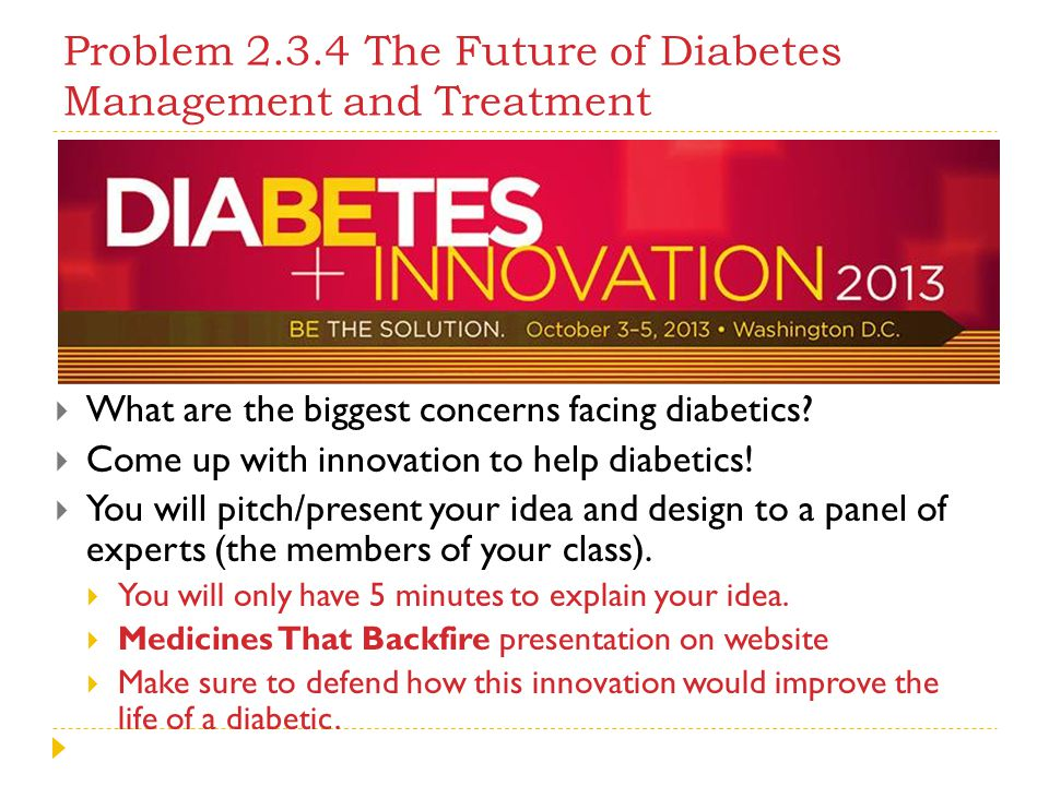 Problem 2.3.4 The Future of Diabetes Management and Treatment  What are the biggest concerns facing diabetics?  Come up with innovation to help diab