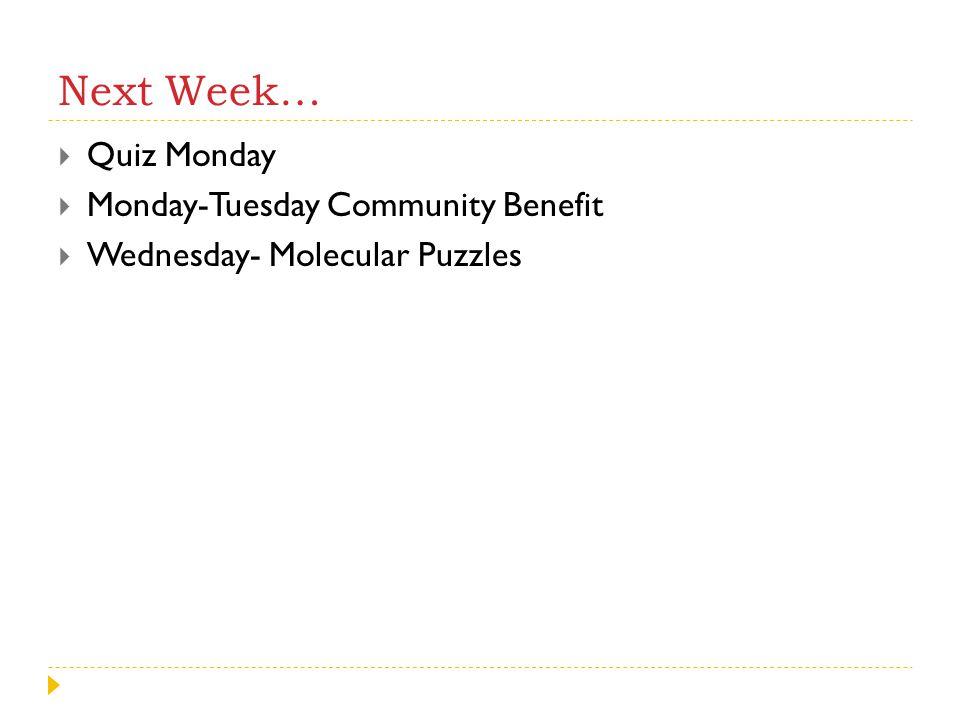 Next Week…  Quiz Monday  Monday-Tuesday Community Benefit  Wednesday- Molecular Puzzles