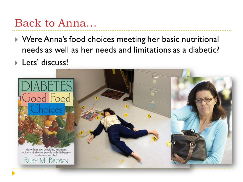 Back to Anna…  Were Anna's food choices meeting her basic nutritional needs as well as her needs and limitations as a diabetic?  Lets' discuss!