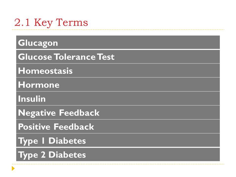 2.1 Key Terms Glucagon Glucose Tolerance Test Homeostasis Hormone Insulin Negative Feedback Positive Feedback Type 1 Diabetes Type 2 Diabetes