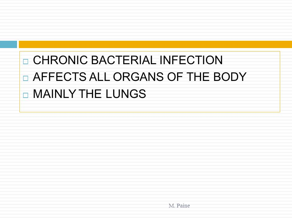 M. Paine  CHRONIC BACTERIAL INFECTION  AFFECTS ALL ORGANS OF THE BODY  MAINLY THE LUNGS
