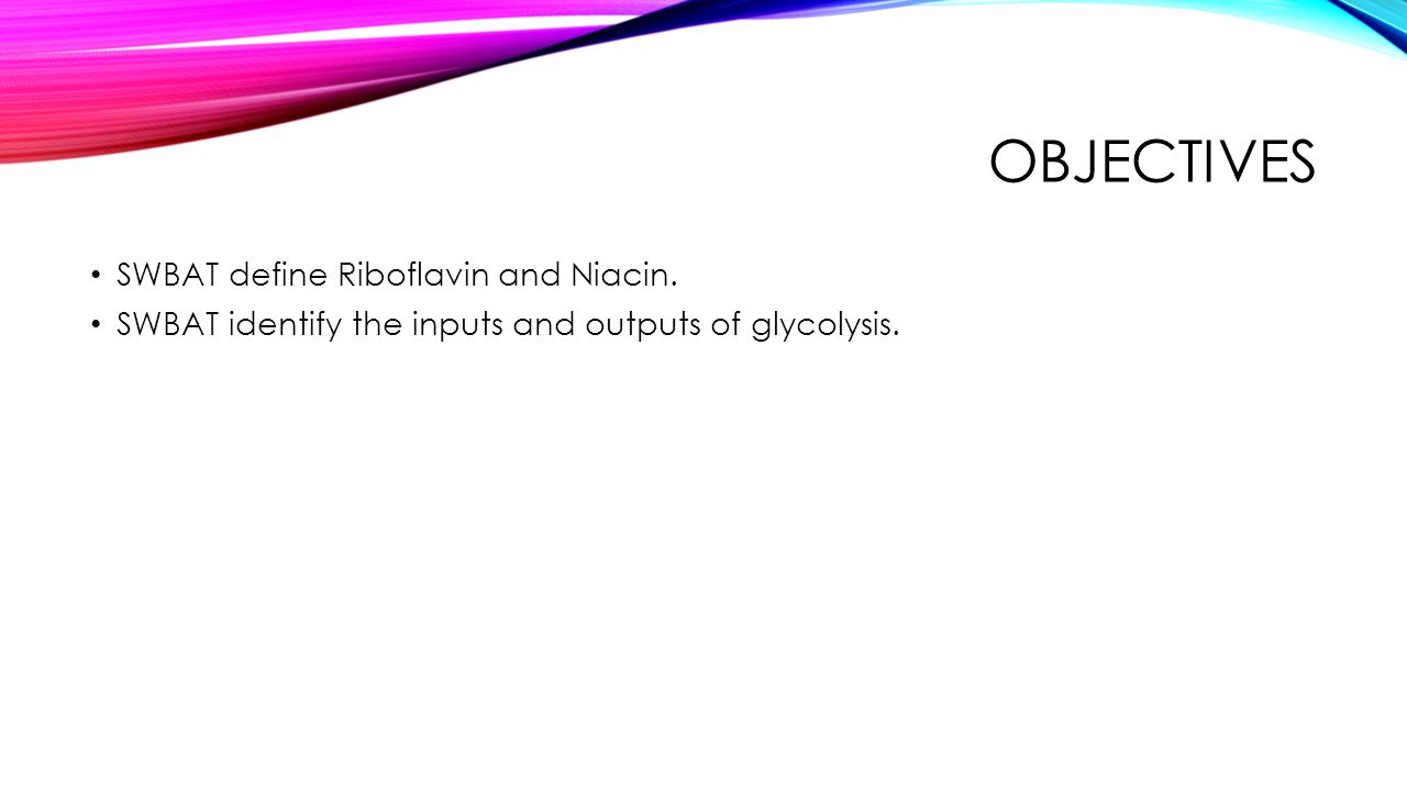 OBJECTIVES SWBAT define Riboflavin and Niacin. SWBAT identify the inputs and outputs of glycolysis.