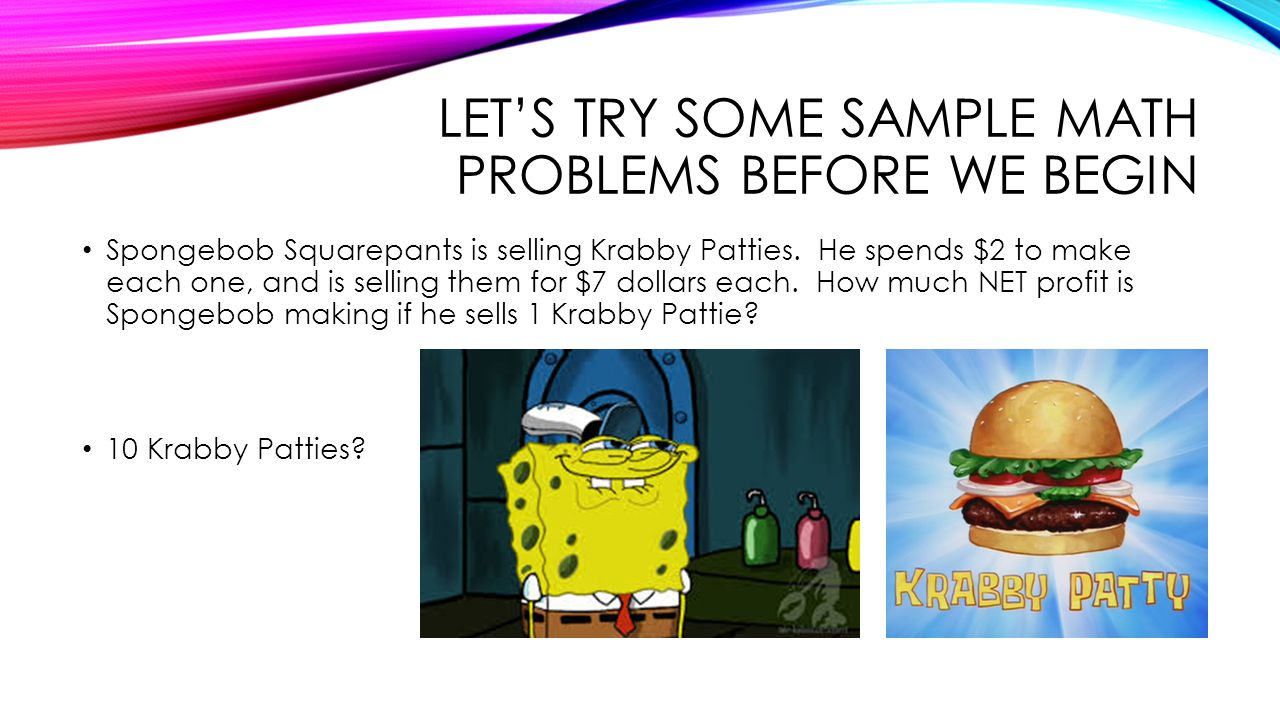 LET'S TRY SOME SAMPLE MATH PROBLEMS BEFORE WE BEGIN Spongebob Squarepants is selling Krabby Patties. He spends $2 to make each one, and is selling the