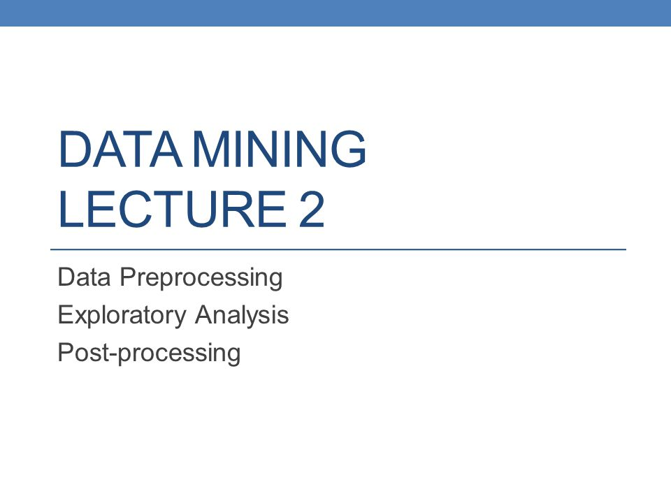 DATA MINING LECTURE 2 Data Preprocessing Exploratory Analysis Post-processing