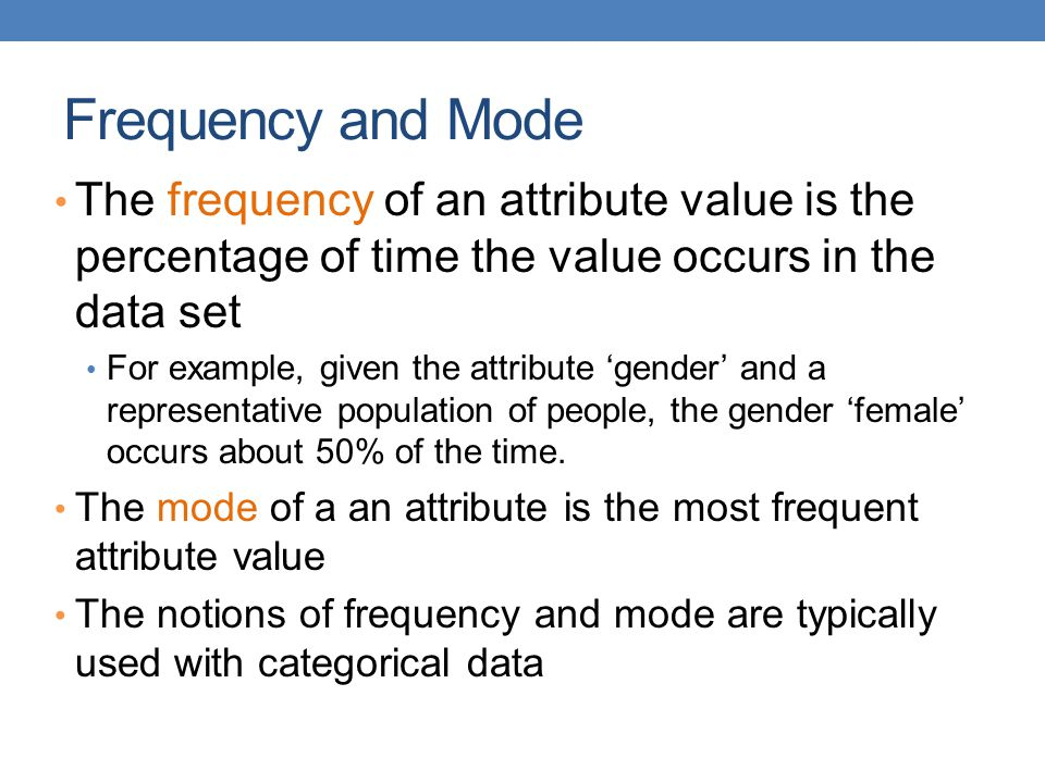 Frequency and Mode The frequency of an attribute value is the percentage of time the value occurs in the data set For example, given the attribute 'gender' and a representative population of people, the gender 'female' occurs about 50% of the time.